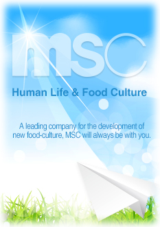 Human Life & Food Culture A leading company for the development of new food-culture, MSC will always be with you.